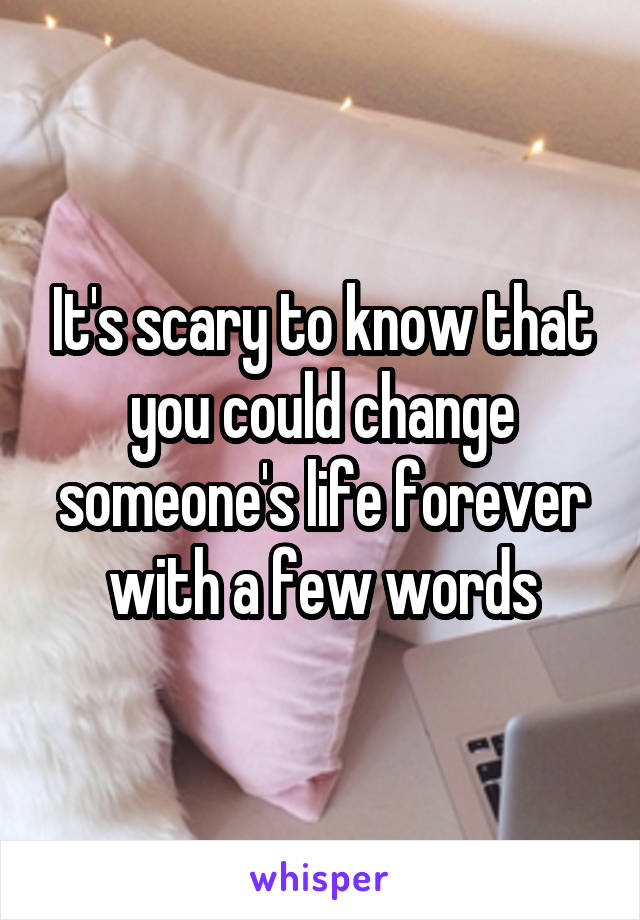 It's scary to know that you could change someone's life forever with a few words
