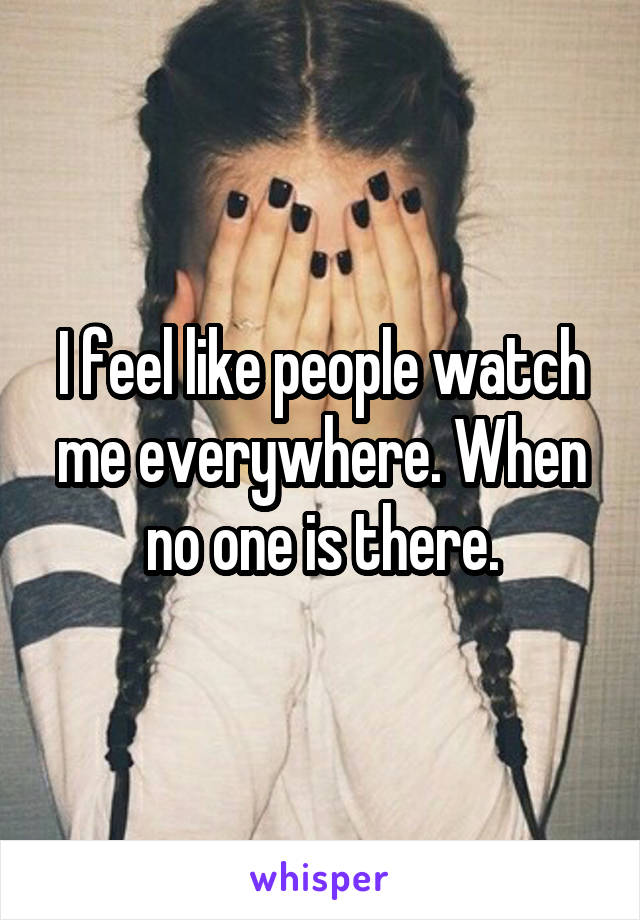 I feel like people watch me everywhere. When no one is there.