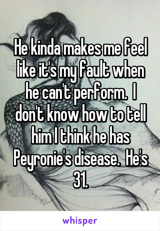He kinda makes me feel like it's my fault when he can't perform.  I don't know how to tell him I think he has Peyronie's disease.  He's 31.