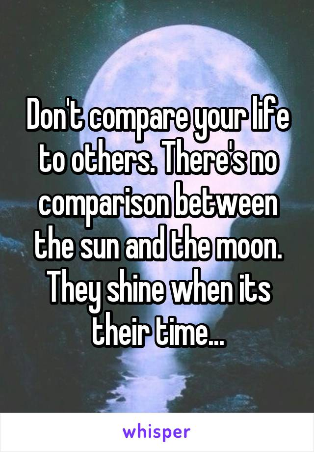 Don't compare your life to others. There's no comparison between the sun and the moon. They shine when its their time...