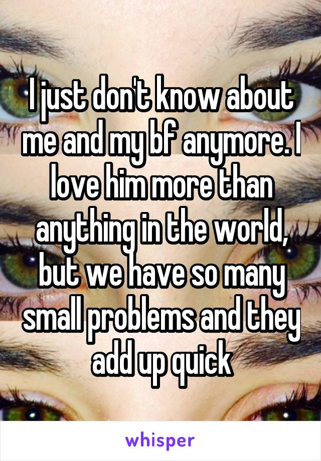 I just don't know about me and my bf anymore. I love him more than anything in the world, but we have so many small problems and they add up quick