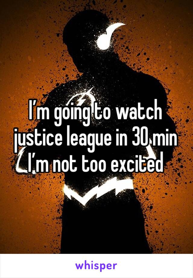 I'm going to watch justice league in 30 min I'm not too excited