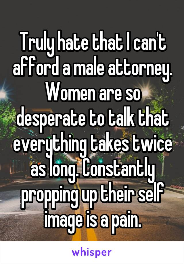 Truly hate that I can't afford a male attorney. Women are so desperate to talk that everything takes twice as long. Constantly propping up their self image is a pain.