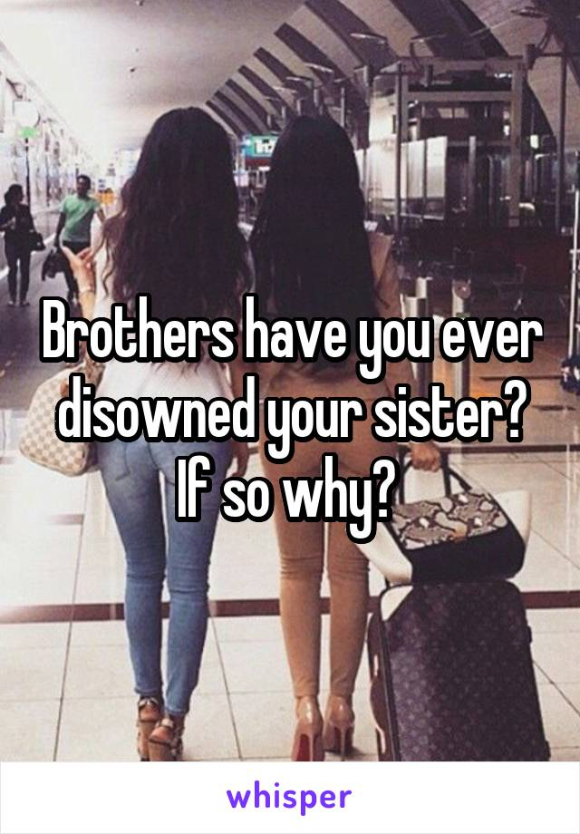 Brothers have you ever disowned your sister? If so why?