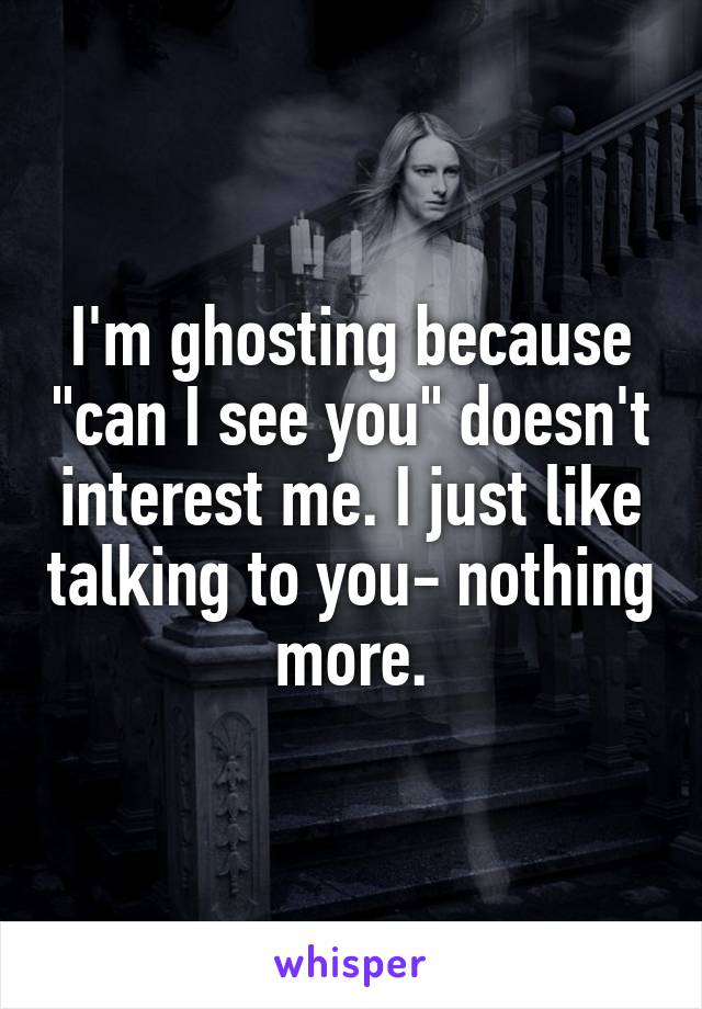 "I'm ghosting because ""can I see you"" doesn't interest me. I just like talking to you- nothing more."