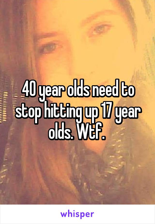 40 year olds need to stop hitting up 17 year olds. Wtf.