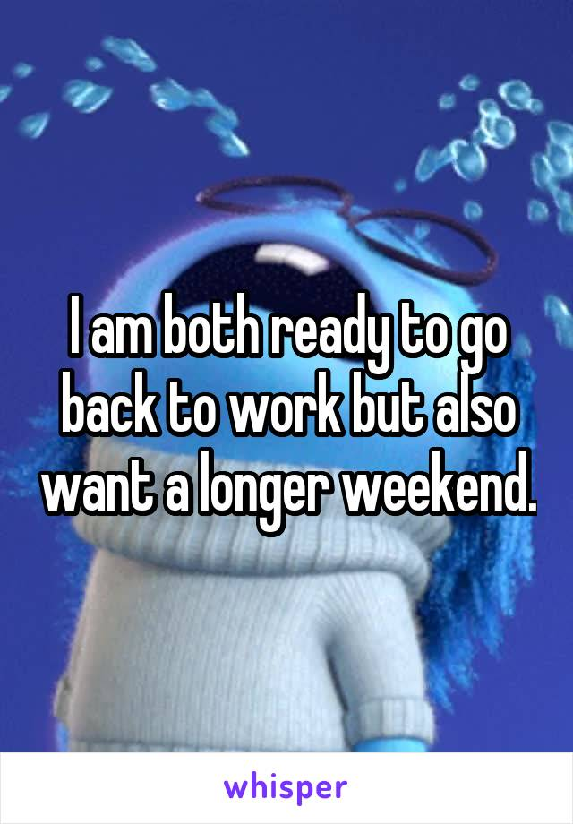 I am both ready to go back to work but also want a longer weekend.
