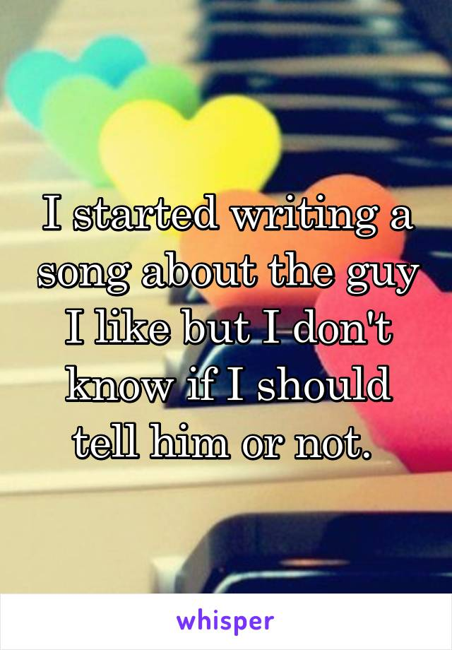 I started writing a song about the guy I like but I don't know if I should tell him or not.