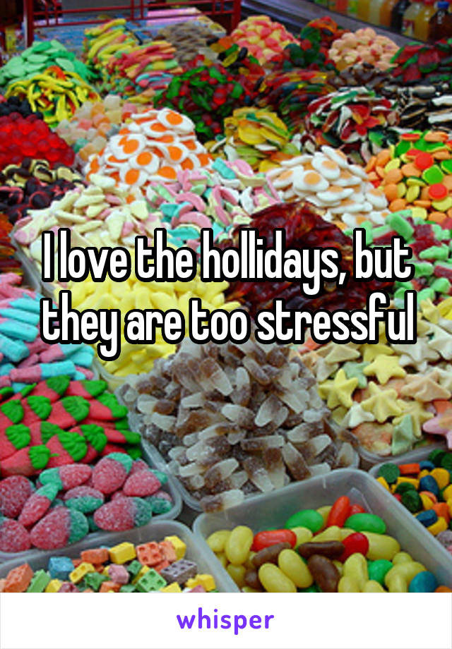 I love the hollidays, but they are too stressful