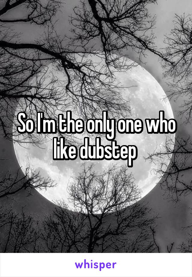 So I'm the only one who like dubstep