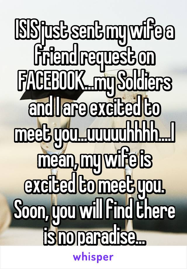 ISIS just sent my wife a friend request on FACEBOOK...my Soldiers and I are excited to meet you...uuuuuhhhh....I mean, my wife is excited to meet you. Soon, you will find there is no paradise...