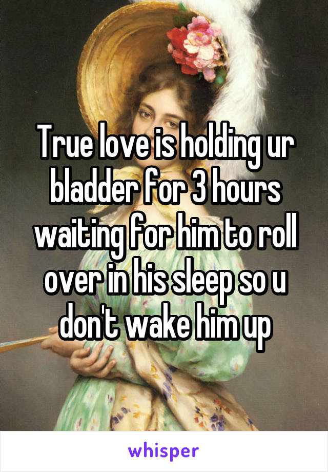 True love is holding ur bladder for 3 hours waiting for him to roll over in his sleep so u don't wake him up