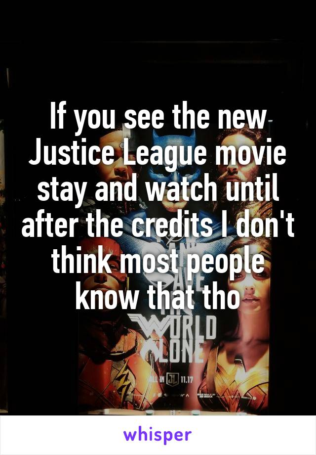 If you see the new Justice League movie stay and watch until after the credits I don't think most people know that tho