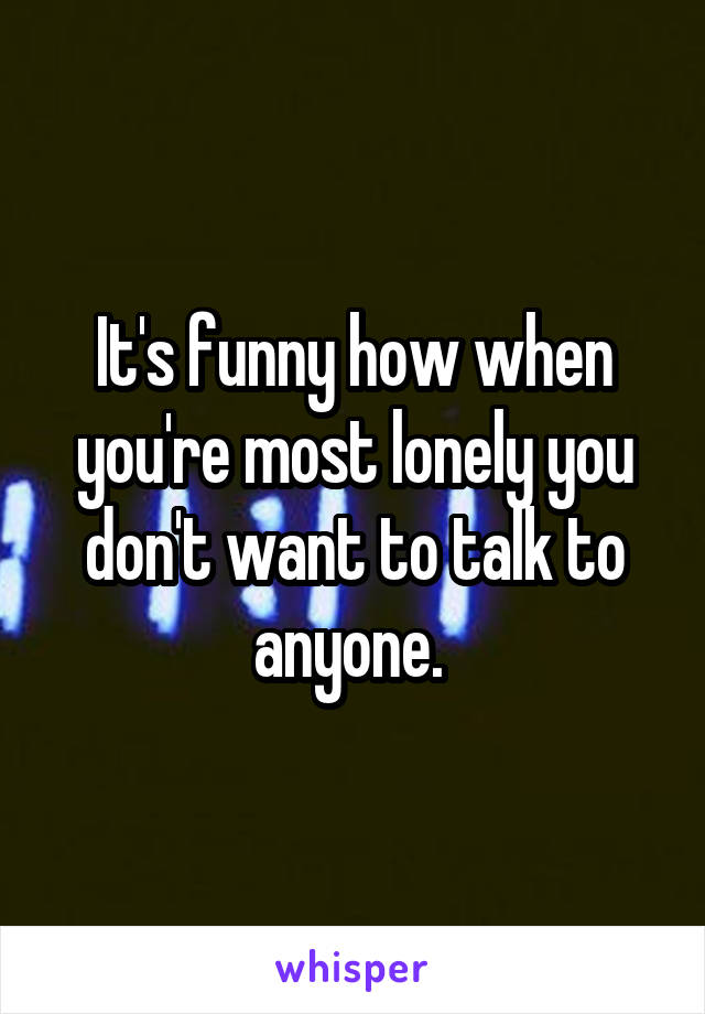 It's funny how when you're most lonely you don't want to talk to anyone.