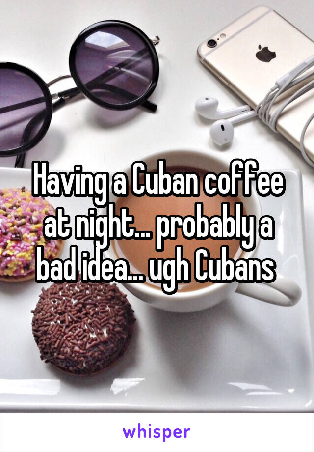Having a Cuban coffee at night... probably a bad idea... ugh Cubans