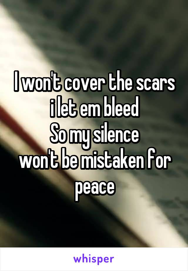 I won't cover the scars i let em bleed So my silence won't be mistaken for peace