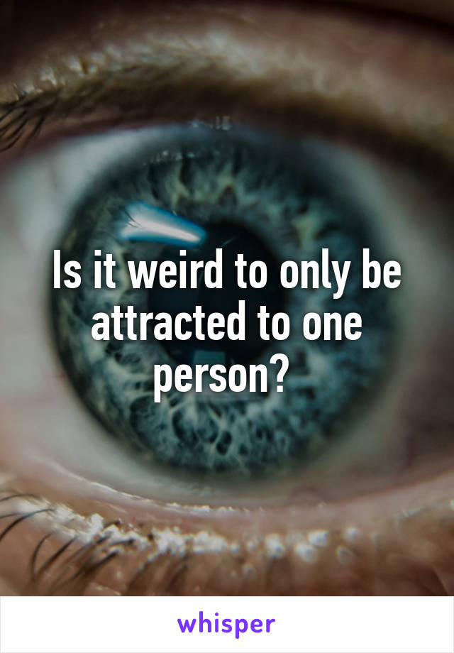 Is it weird to only be attracted to one person?