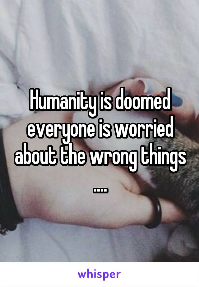 Humanity is doomed everyone is worried about the wrong things ....