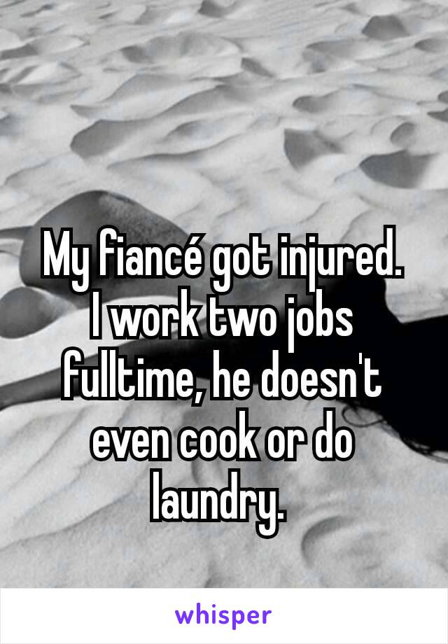 My fiancé got injured. I work two jobs fulltime, he doesn't even cook or do laundry.