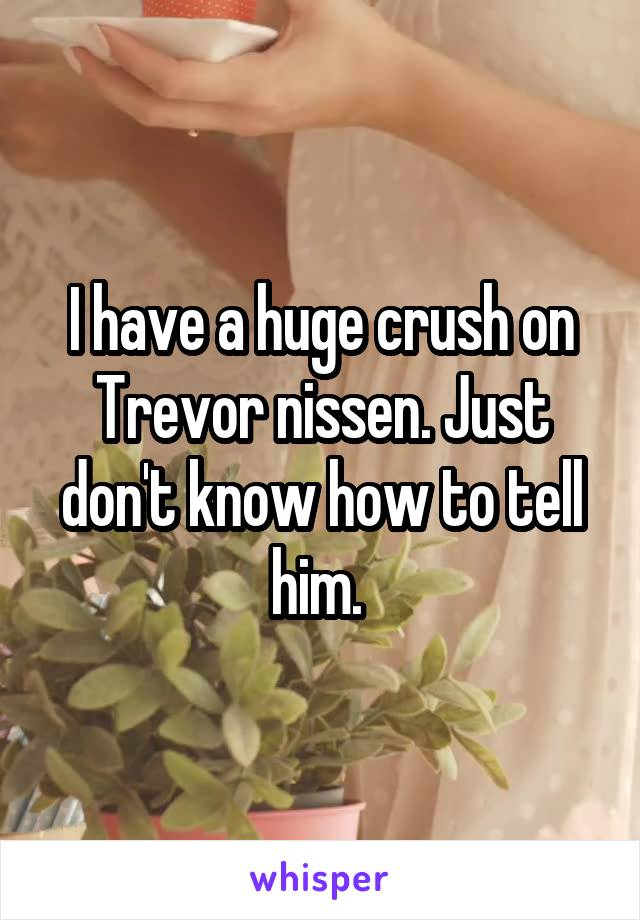 I have a huge crush on Trevor nissen. Just don't know how to tell him.