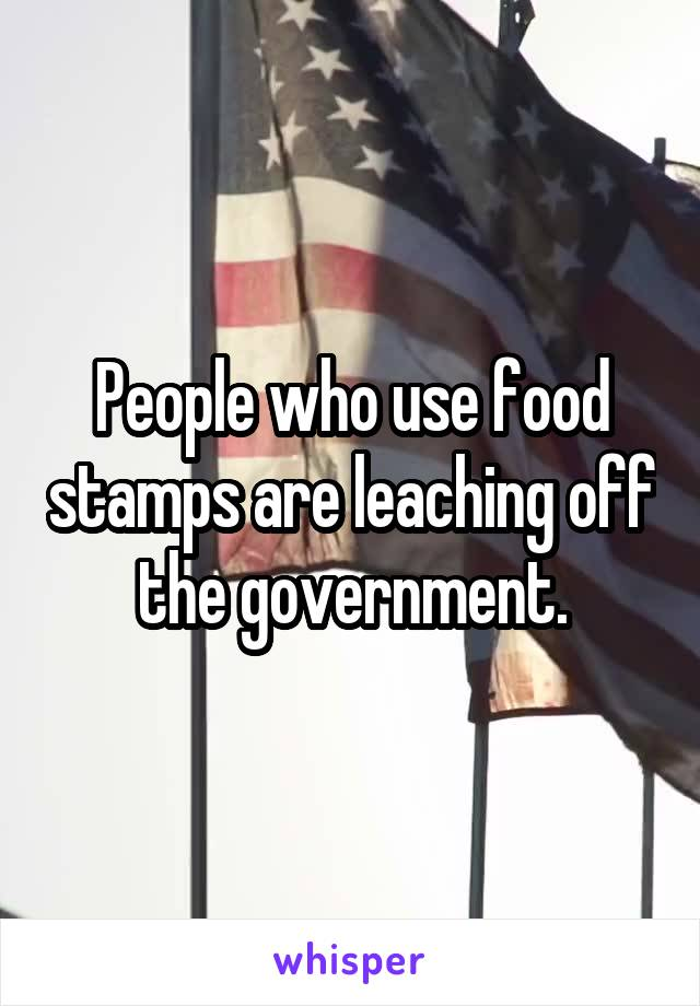 People who use food stamps are leaching off the government.