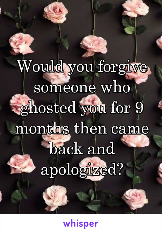 Would you forgive someone who ghosted you for 9 months then came back and apologized?