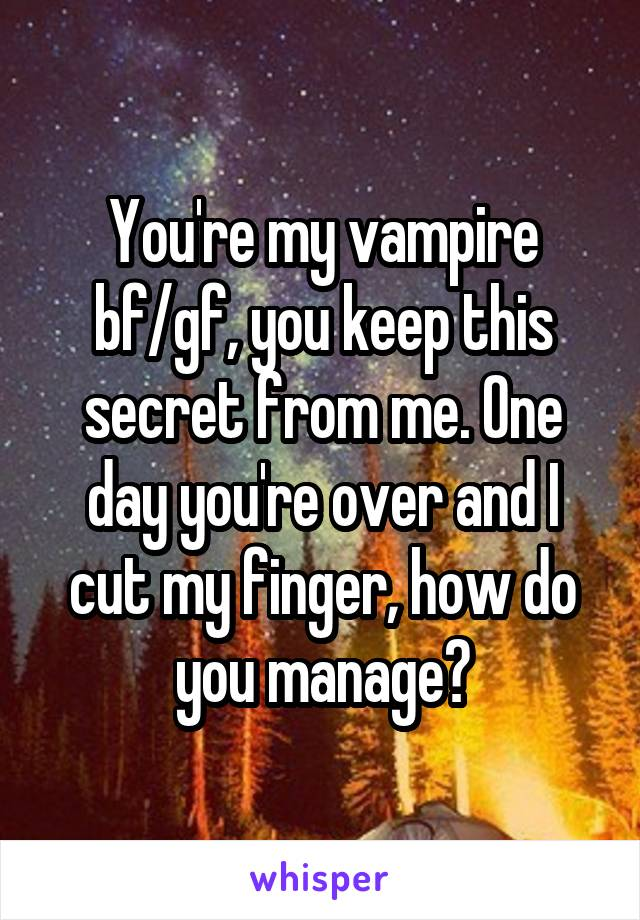 You're my vampire bf/gf, you keep this secret from me. One day you're over and I cut my finger, how do you manage?