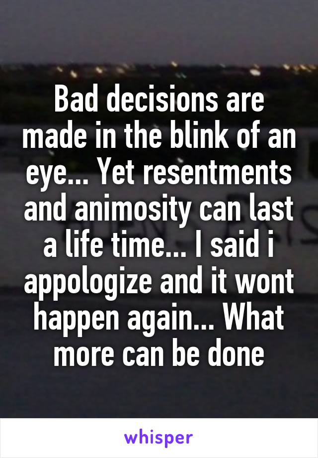 Bad decisions are made in the blink of an eye... Yet resentments and animosity can last a life time... I said i appologize and it wont happen again... What more can be done