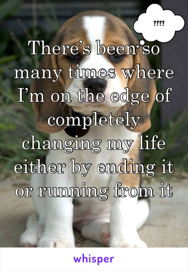 There's been so many times where I'm on the edge of completely changing my life either by ending it or running from it