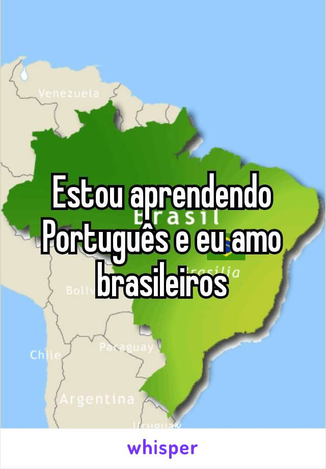 Estou aprendendo Português e eu amo brasileiros