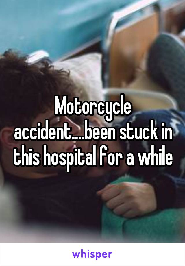 Motorcycle accident....been stuck in this hospital for a while