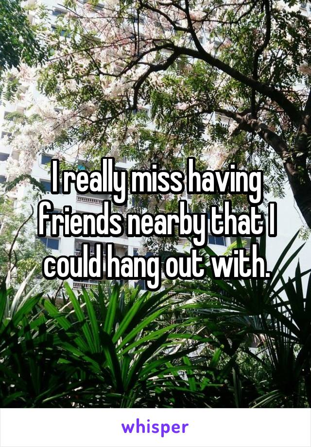 I really miss having friends nearby that I could hang out with.