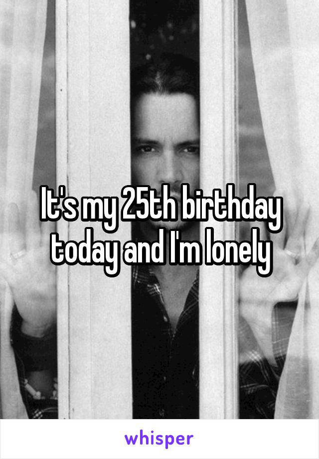 It's my 25th birthday today and I'm lonely