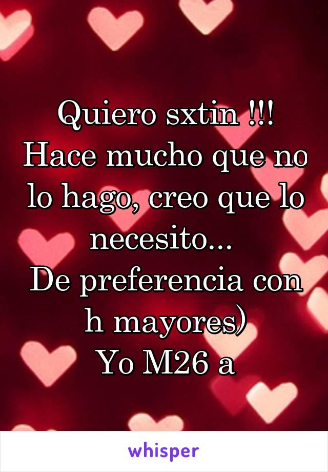Quiero sxtin !!! Hace mucho que no lo hago, creo que lo necesito...  De preferencia con h mayores) Yo M26 a