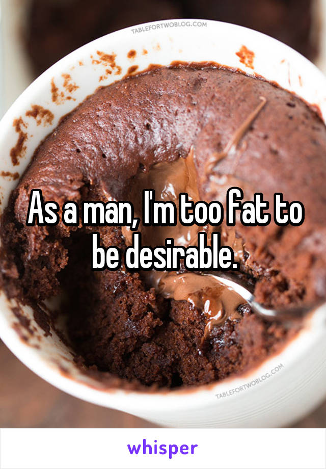 As a man, I'm too fat to be desirable.