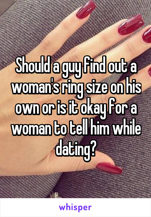 Should a guy find out a woman's ring size on his own or is it okay for a woman to tell him while dating?