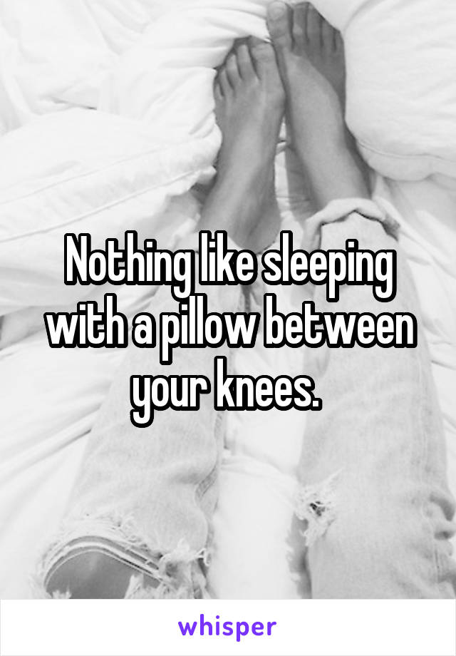 Nothing like sleeping with a pillow between your knees.
