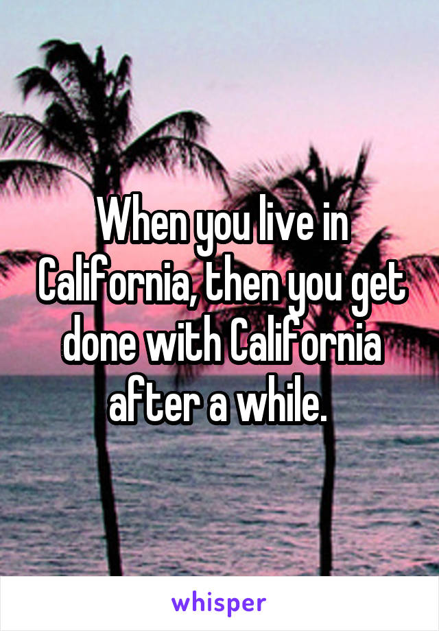 When you live in California, then you get done with California after a while.
