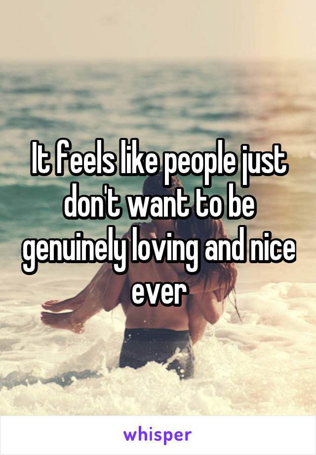 It feels like people just don't want to be genuinely loving and nice ever