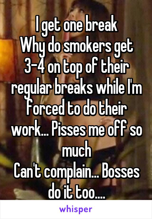 I get one break Why do smokers get 3-4 on top of their regular breaks while I'm forced to do their work... Pisses me off so much Can't complain... Bosses do it too....