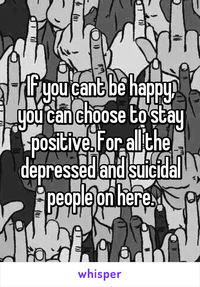 If you cant be happy, you can choose to stay positive. For all the depressed and suicidal people on here.