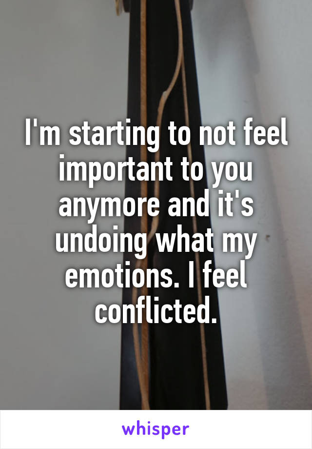 I'm starting to not feel important to you anymore and it's undoing what my emotions. I feel conflicted.