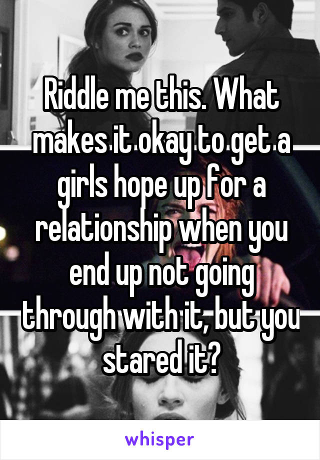 Riddle me this. What makes it okay to get a girls hope up for a relationship when you end up not going through with it, but you stared it?