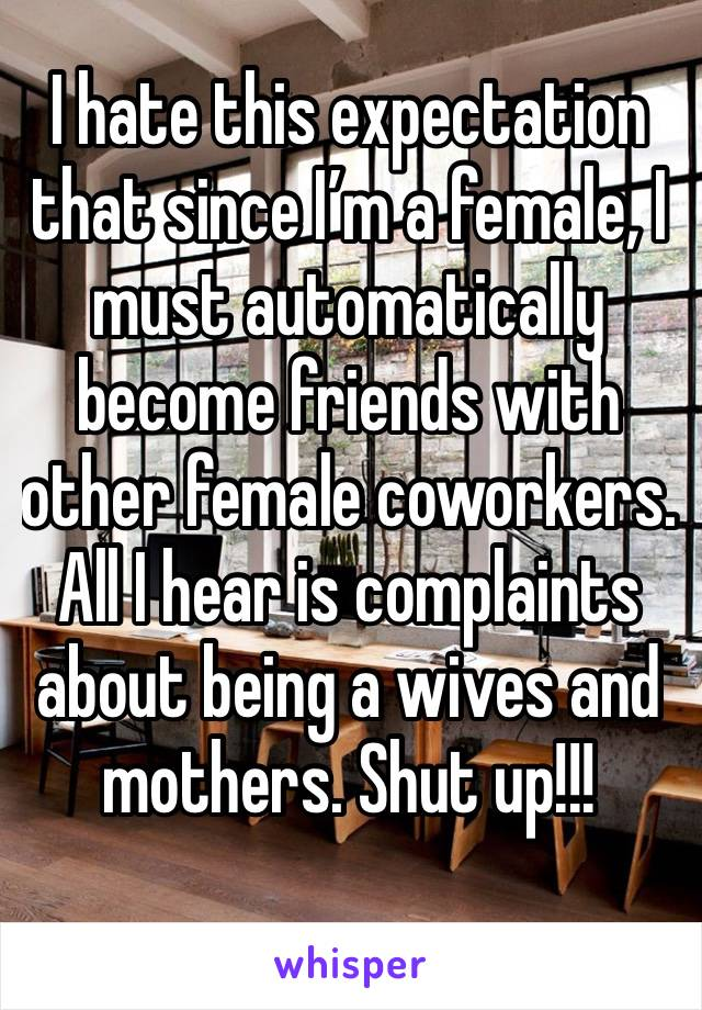 I hate this expectation that since I'm a female, I must automatically become friends with other female coworkers.  All I hear is complaints about being a wives and mothers. Shut up!!!