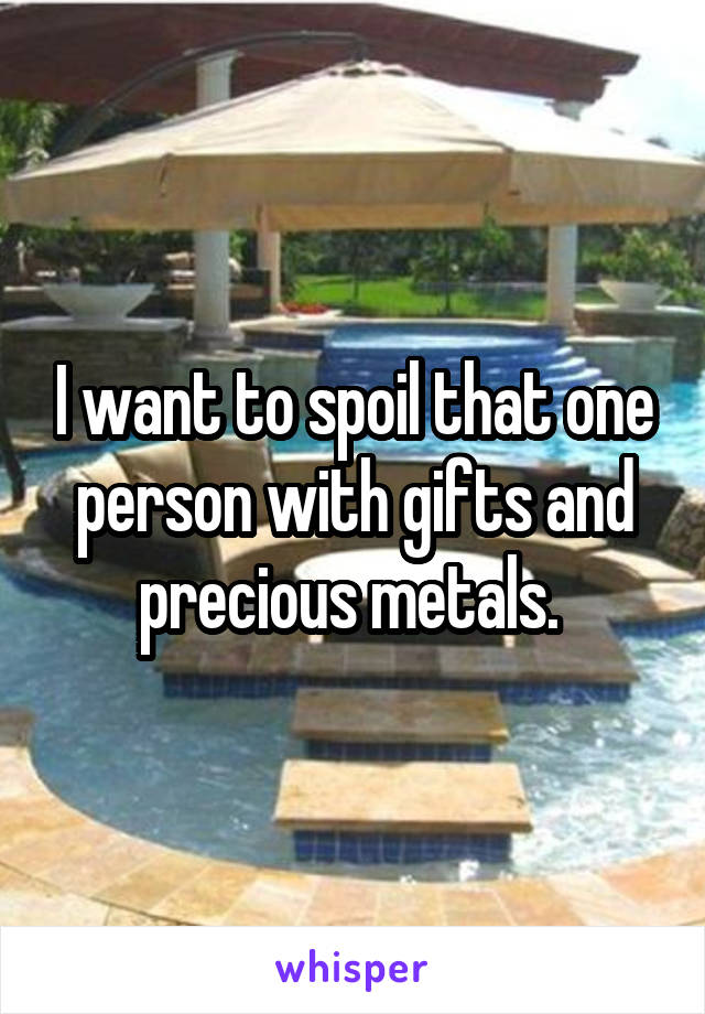 I want to spoil that one person with gifts and precious metals.