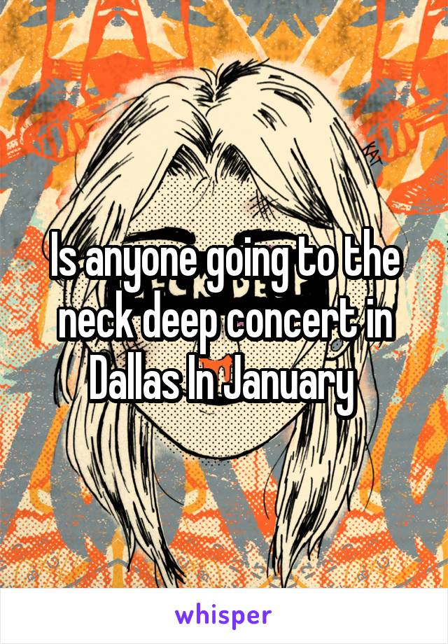 Is anyone going to the neck deep concert in Dallas In January