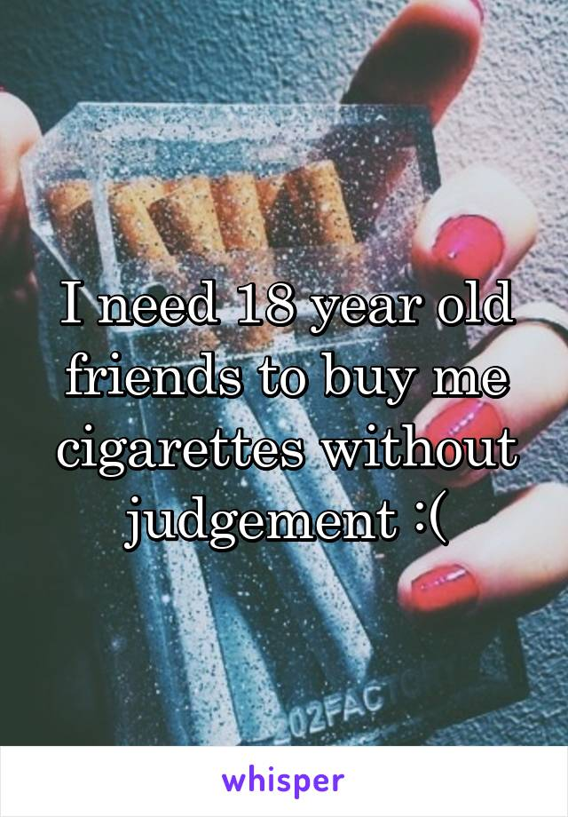 I need 18 year old friends to buy me cigarettes without judgement :(