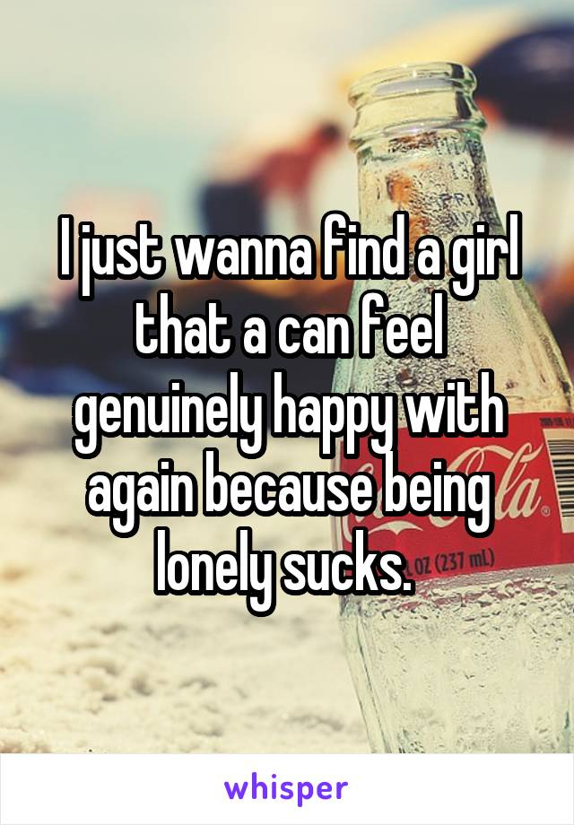 I just wanna find a girl that a can feel genuinely happy with again because being lonely sucks.