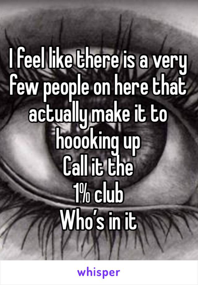 I feel like there is a very few people on here that actually make it to hoooking up  Call it the  1% club  Who's in it