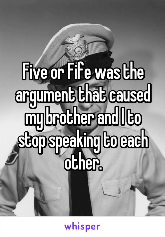 Five or Fife was the argument that caused my brother and I to stop speaking to each other.